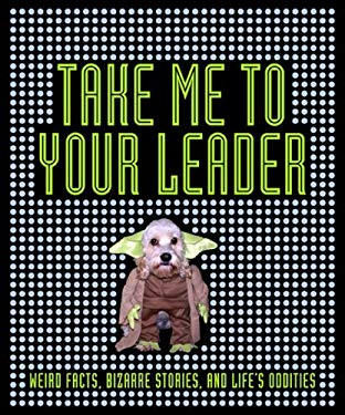 Take Me to Your Leader: Weird Facts, Bizarre Stories, and Life's Oddities 9780756655792
