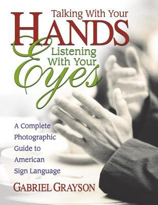 Talking with Your Hands, Listening with Your Eyes: A Complete Photographic Guide to American Sign Language 9780757000072
