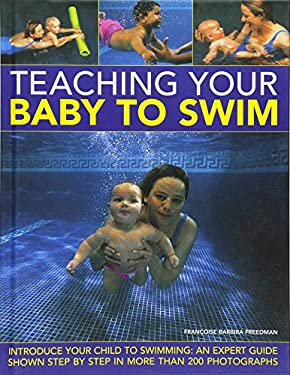Teaching Your Baby to Swim: Introduce Your Child to Swimming: An Expert Guide Shown Step by Step in More Than 200 Photographs 9780754824787