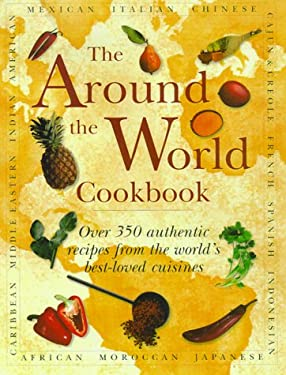 The Around the World Cookbook: Over 350 Authentic Recipes from the World's Best-Loved Cuisines 9780754802563