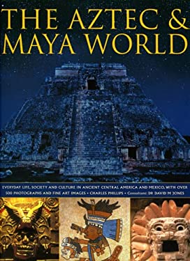 The Aztec & Maya World: Everyday Life, Society and Culture in Ancient Central America and Mexico, with Over 500 Photographs and Fine Art Image 9780754815754