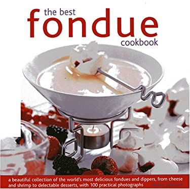 The Best Fondue Cookbook: A Beautiful Collection of the World's Most Delicious Fondues and Dippers, from Cheese to Shrimp to Delectable Desserts 9780754818366