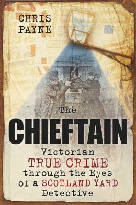 The Chieftain: Victorian True Crime Through the Eyes of a Scotland Yard Detective 9780752456676