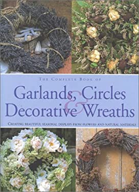 The Complete Book of Garlands, Circles & Decorative Wreaths: Creating Beautiful Seasonal Displays from Flowers and Natural Materials 9780754801795