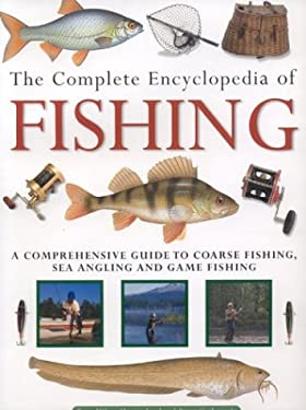 The Complete Encyclopedia of Fishing: A Comprehensive Guide to Coarse Fishing, Sea Angling and Game F Ishing 9780754813750