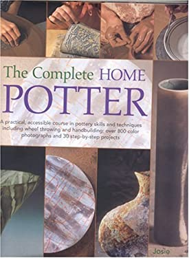 The Complete Home Potter: A Practical, Accessable Course in Pottery Skills and Techniques Including Wheel Throwing and Hand-Building; Over 800 P 9780754815327