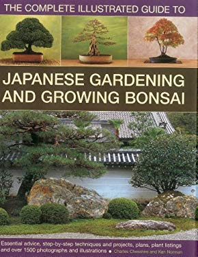 The Complete Illustrated Guide to Japanese Gardening and Growing Bonsai: Essential Advice, Step-By-Step Techniques and Projects, Plans, Plant Listings 9780754820918