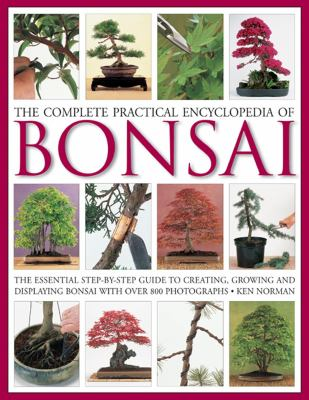 The Complete Practical Encyclopedia of Bonsai: The Essential Step-By-Step Guide to Creating, Growing, and Displaying Bonsai with Over 800 Photographs 9780754821809