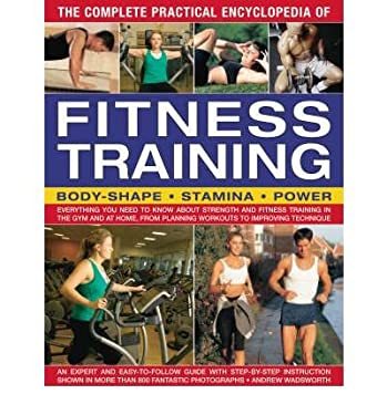 The Complete Practical Encyclopedia of Fitness Training: Everything You Need to Know about Strength and Fitness Training in the Gym and at Home, from