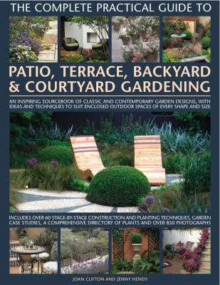 The Complete Practical Guide to Patio, Terrace, Backyard & Courtyard Gardening: How to Plan, Design and Plant Up Garden Courtyards, Walled Spaces, Pat