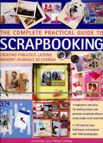 The Complete Practical Guide to Scrapbooking: Creating Fabulous Lasting Memory Journals to Cherish 9780754816096