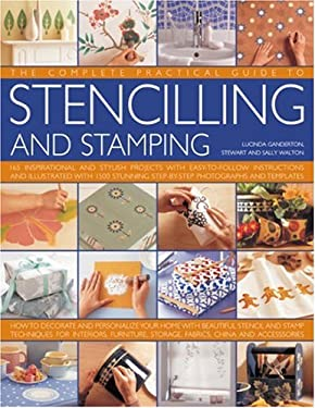 The Complete Practical Guide to Stenciling and Stamping: 160 Inspirational and Stylish Projects with Easy-To-Follow Instructions and Illustrated with 9780754817772