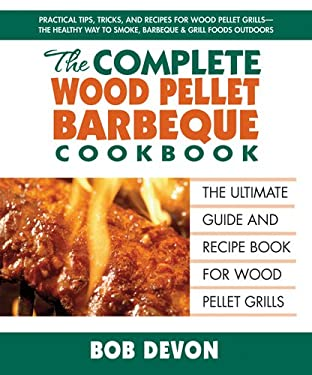 The Complete Wood Pellet Barbecue Cookbook: The Ultimate Guide & Recipe Book for Wood Pellet Grills 9780757003370