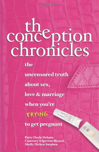 The Conception Chronicles: The Uncensored Truth about Sex, Love & Marriage When You're Trying to Get Pregnant 9780757302381