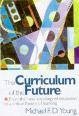 The Curriculum of the Future: From the 'New Sociology of Education' to a Critical Theory of Learning 9780750707886