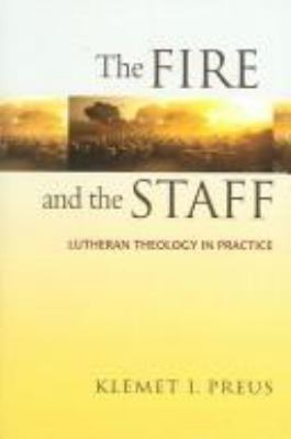 The Fire and the Staff: Lutheran Theology in Practice 9780758604040