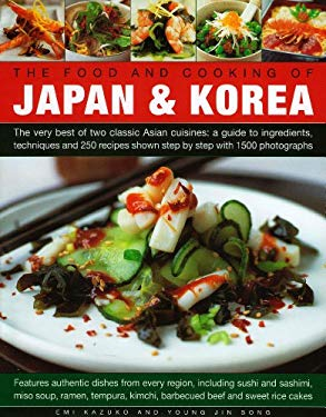 The Food and Cooking of Japan & Korea: The Very Best of Two Classic Asian Cuisines: A Guide to Ingredients, Techniques and 250 Recipes Shown Step by S 9780754820543