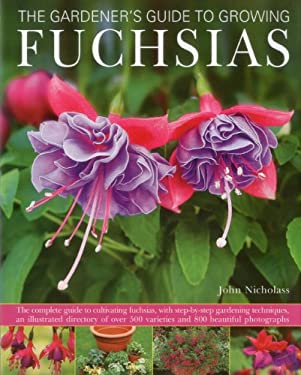 The Gardener's Guide to Growing Fuchsias: The Complete Guide to Cultivating Fuchsias, with Step-By-Step Gardening Techniques, an Illustrated Directory 9780754823445
