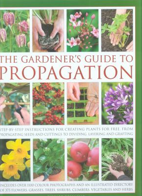 The Gardener's Guide to Propagation: Step-By-Step Instructions for Creating Plants for Free, from Propagating Seeds and Cuttings to Dividing, Layering 9780754820819