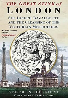 The Great Stink of London: Sir Joseph Bazalgette and the Cleansing of the Victorian Capital 9780750925808