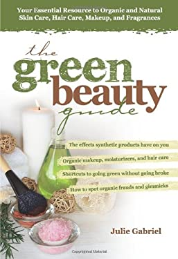 The Green Beauty Guide: Your Essential Resource to Organic and Natural Skin Care, Hair Care, Makeup, and Fragrances 9780757307478