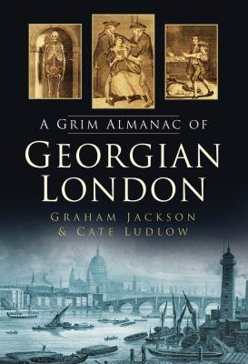 The Grim Almanac of Georgian London 9780752461700