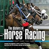 The History of Horse Racing: First Past the Post: Champion Thoroughbreds, Owners, Trainers and Jockeys, Illustrated with 220 Drawi