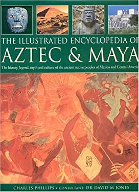 The Illustrated Encyclopedia of Aztec & Maya: The History, Legend, Myth and Culture of the Ancient Native Peoples of Mexico and Central America 9780754814894