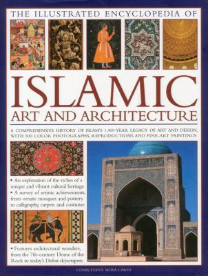 The Illustrated Encyclopedia of Islamic Art and Architecture: A Comprehensive History of Islam's 1,400-Year Legacy of Art and Design, with 500 Photogr 9780754820871