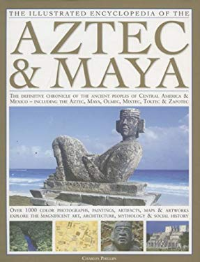 The Illustrated Encyclopedia of the Aztec & Maya: The Definitive Chronicle of the Ancient Peoples of Mexico & Central America - Including the Aztec, M 9780754817291
