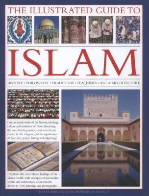 The Illustrated Guide to Islam: History, Philosophy, Traditions, Teachings, Art and Architecture, with 1000 Pictures 9780754823919