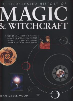 The Illustrated History of Magic & Witchcraft: A Study of Pagan Belief and Practice Around the World, from the First Shamans to Modern Witches and Wiz 9780754820604