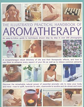 The Illustrated Practical Handbook of Aromatherapy: An Easy-To-Follow Guide to Techniques Shown Step by Step in Over 200 Photographs 9780754817314