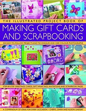 The Illustrated Project Book of Making Gift Cards and Scrapbooking: 360 Easy-To-Follow Projects and Techniques and 2300 Colour Photographs 9780754819165