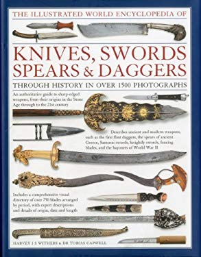 The Illustrated World Encyclopedia of Knives, Swords, Spears & Daggers: Through History in 1500 Color Photographs 9780754823315