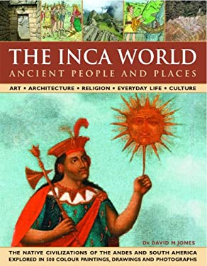 The Inca World: Ancient People & Places: Art, Architecture, Religion, Everyday Life and Culture: The Native Civilizations of the Andes & South America 9780754817260