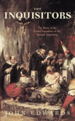 The Inquisitors: The Story of the Grand Inquisitors of the Spanish Inquisition 9780752444086