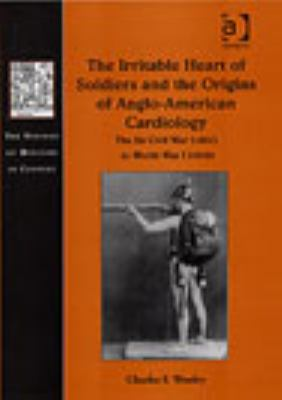 The Irritable Heart of Soldiers and the Origins of Anglo-American Cardiology: The US Civil War(1861) to World War I(1918)
