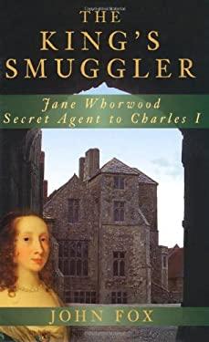The King's Smuggler: Jane Whorwood, Secret Agent to Charles I 9780752450018