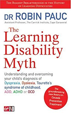 The Learning Disability Myth: Understanding and Overcoming Your Child's Diagnosis of Dyspraxia, Dyslexia, Tourette's Syndrome of Childhood, Add, ADH 9780753511275