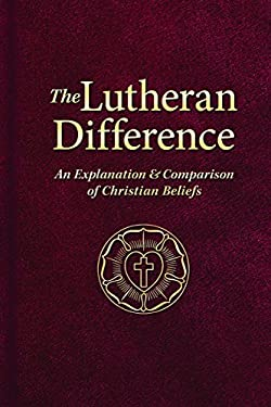 The Lutheran Difference: An Explanation & Comparison of Christian Beliefs 9780758626707