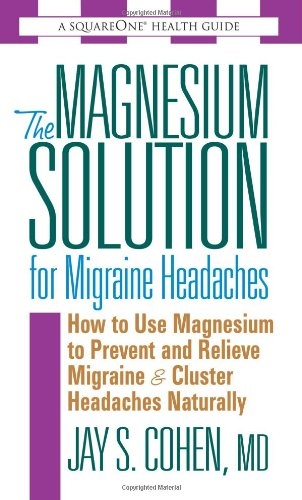 The Magnesium Solution for Migraine Headaches: How to Use Magnesium to Prevent and Relieve Migraine & Cluster Headaches Naturally 9780757002564