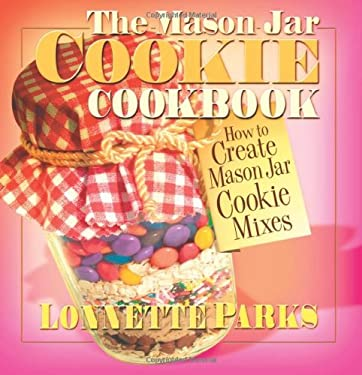 The Mason Jar Cookie Cookbook: How to Create Mason Jar Cookie Mixes 9780757000461
