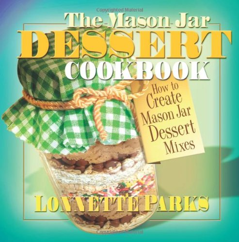 The Mason Jar Dessert Cookbook: How to Create Mason Jar Dessert Mixes 9780757002953