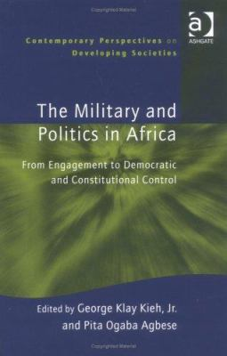 The Military and Politics in Africa: From Engagement to Democratic and Constitutional Control