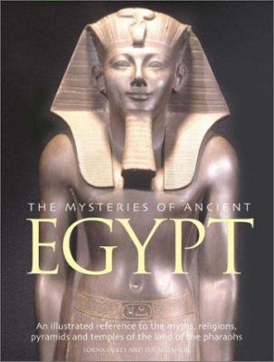 The Mysteries of Ancient Egypt: An Illustrated Reference to the Myths, Religions, Pyramids and Temples of the Land of the Pharaohs 9780754811879