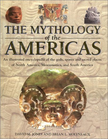 The Mythology of the Americas: An Illustrated Encyclopedia of Gods, Goddesses, Monsters and Mythical Places from North, South and Central America 9780754805670