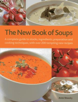 The New Book of Soups: A Complete Guide to Stocks, Ingredients, Preparation and Cooking Techniques, with Over 200 Tempting New Recipes 9780754823018