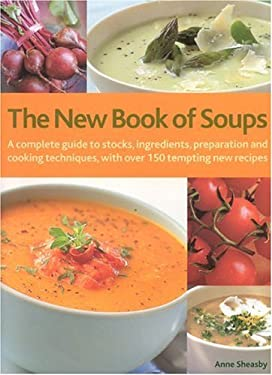 The New Book of Soups: A Complete Guide to Stocks, Ingredients, Preparation and Cooking Techniques, with Over 150 Tempting New Recipes 9780754815334