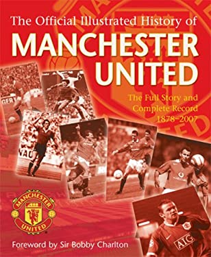 The Official Illustrated History of Manchester United: The Full Story and Complete Record 1878-2007 9780752889498